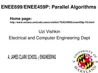 ENEE699/ENEE459P: Parallel Algorithms Home page: http://www.umiacs.umd.edu/users/vishkin/TEACHING/enee459p-f10.html