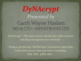 DyNAcrypt Presented by Garth Wayne Haslam MD & CTO - INFINITRONIX LTD