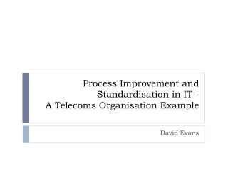 Process Improvement and Standardisation in IT -  A Telecoms Organisation Example