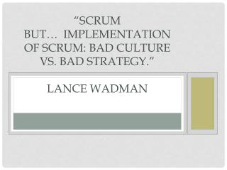 """Scrum BUT…  Implementation of Scrum: Bad Culture  vs.  Bad Strategy ."" Lance Wadman"