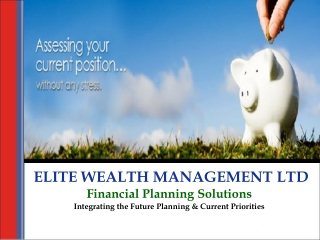 ELITE WEALTH MANAGEMENT LTD Financial Planning Solutions Integrating the Future Planning & Current Priorities