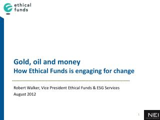 Gold ,  oil  and m oney How  Ethical Funds  is  e ngaging  for c hange