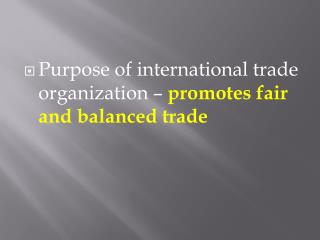 Purpose of international trade organization –  promotes fair and balanced trade