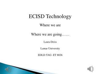 ECISD Technology Where we are Where we are going…… Laura Deiss Lamar University EDLD 5362- ET 8026