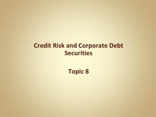 Credit Risk and Corporate Debt Securities Topic 8