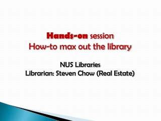 Hands-on session How-to max out the library NUS  Libraries Librarian: Steven Chow (Real Estate)