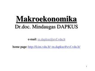 Makroekonomika  Dr.doc. Mindaugas DAPKUS e-mail:  m.dapkus@evf.vdu.lt home page:  http://fc im .vdu.lt/~m.dapkus@evf.vd