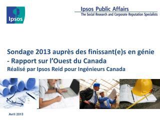 Sondage 2013 auprès des finissant(e)s en génie - Rapport  sur l'Ouest du Canada Réalisé par Ipsos Reid pour Ingénieurs