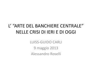 """L' """"ARTE DEL BANCHIERE CENTRALE"""" NELLE CRISI DI IERI E DI OGGI"""