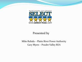 Presented by Mike Rubala – Platte River Power Authority Gary Myers – Poudre Valley REA