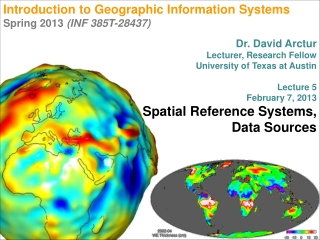 Introduction to Geographic Information Systems  Spring 2013  (INF 385T-28437) Dr. David Arctur Lecturer, Research Fello