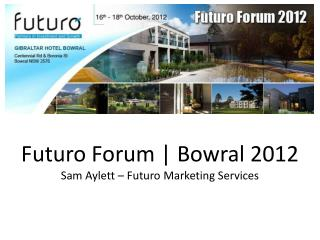 Futuro Forum | Bowral 2012  Sam Aylet t – Futuro Marketing Services