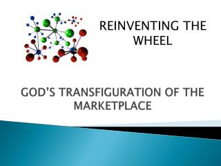 GOD'S TRANSFIGURATION OF  THE MARKETPLACE