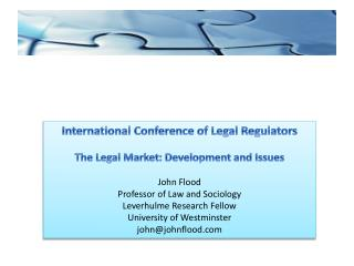 International Conference of Legal Regulators The Legal Market: Development and Issues John Flood Professor of Law and S