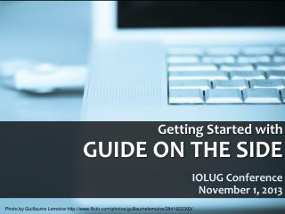 Getting Started with    GUIDE ON THE SIDE IOLUG Conference  	November 1, 2013