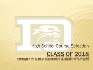 Class of 2018 Presented by: Durant high school guidance Department