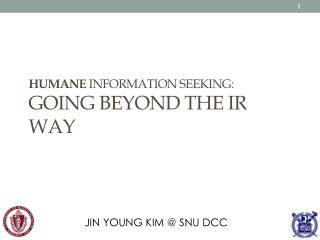 HUMANE  INFORMATION SEEKING: Going beyond  the IR  Way