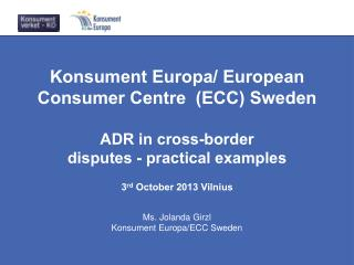 Konsument Europa/ European Consumer Centre  (ECC) Sweden ADR in cross-border disputes - practical examples  3 rd  Octob