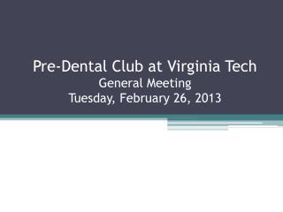 Pre-Dental Club at Virginia Tech General Meeting Tuesday, February  26,  2013