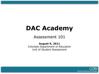 DAC Academy Assessment 101 August  9 ,  2011 Colorado Department of Education Unit of Student Assessment