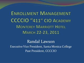 "Enrollment Management CCCCIO "" 411"" CIO Academy Monterey Marriott Hotel March 22-23, 2011"