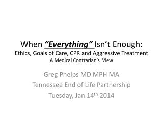 "When  ""Everything""  Isn't Enough: Ethics, Goals of Care, CPR and Aggressive Treatment A Medical Contrarian's  View"