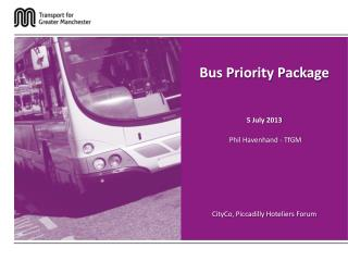 Bus Priority Package 5 July 2013 Phil Havenhand -  TfGM CityCo , Piccadilly Hoteliers Forum