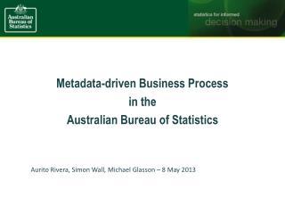 Metadata-driven Business Process in the  Australian Bureau of Statistics Aurito  Rivera, Simon Wall, Michael Glasson –