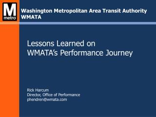 Lessons  Learned on WMATA's  Performance Journey Rick Harcum  Director, Office of Performance phendren@wmata.com