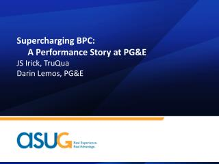 Supercharging  BPC:  A  Performance Story at PG&E JS Irick, TruQua Darin Lemos, PG&E