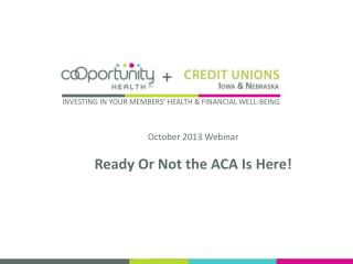 October 2013 Webinar Ready Or Not the ACA Is Here!
