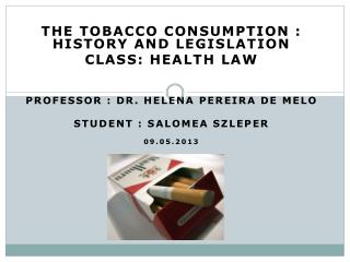 The Tobacco Consumption : history and legislation  Class: Health law Professor : Dr. Helena  pereira  de  melo Student