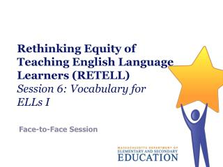 Rethinking Equity of Teaching English Language Learners (RETELL) Session 6: Vocabulary for  ELLs I