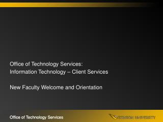 Office of Technology Services: Information Technology � Client Services New Faculty Welcome and Orientation