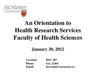 An Orientation to  Health Research Services Faculty of Health  Sciences January 30 , 2012 Location:	HSC 1B7  		Phone: