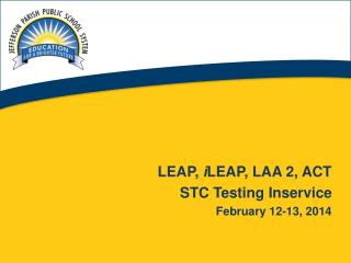 LEAP,  i LEAP , LAA 2, ACT STC Testing Inservice  February 12-13, 2014