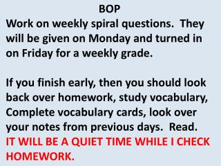 BOP   Work on weekly spiral questions.  They will be given on Monday and turned in on Friday for a weekly grade.  If yo