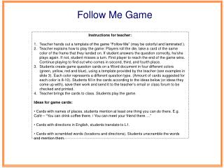"Instructions for teacher: Teacher hands out a  template  of the game ""Follow Me"" (may be colorful and laminated )."