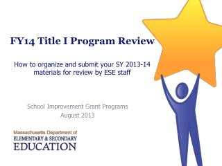 FY14 Title I Program Review  How to organize and submit your SY 2013-14 materials for review by ESE staff