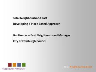 Total Neighbourhood East  Developing a Place Based Approach Jim Hunter – East Neighbourhood Manager City of Edinburgh C