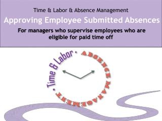 Time & Labor & Absence Management Approving Employee Submitted Absences  For managers who supervise employees who are