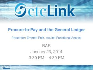 Procure-to-Pay and the General Ledger Presenter: Emmett Folk,  ctcLink  Functional Analyst