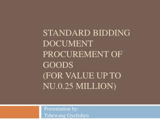 STANDARD BIDDING DOCUMENT Procurement of Goods (For value up to Nu.0.25 million)