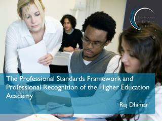 The Professional Standards Framework and Professional Recognition of the Higher Education Academy Raj Dhimar