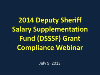 2014  Deputy Sheriff Salary Supplementation Fund ( D SSSF) Grant Compliance  Webinar