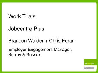 work trials  jobcentre plus  brandon walder  chris foran  employer engagement manager,  surrey  sussex
