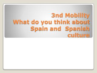 3nd Mobility What do you think about Spain and  Spanish   culture