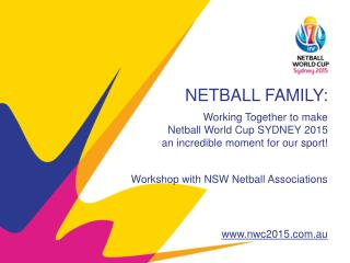 NETBALL FAMILY: Working Together to make  Netball World Cup SYDNEY 2015  an incredible moment for our sport! Workshop w