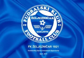 FK  ŽELJEZNIČAR 1921 Outstanding Sports Investment Opportunity April, 2014