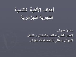 أهداف الألفية  للتنمية التجربة الجزائرية حسان صوابر المدير الفني المكلف بالسكان و الشغل الديوان الوطني للإحصائيات الجز